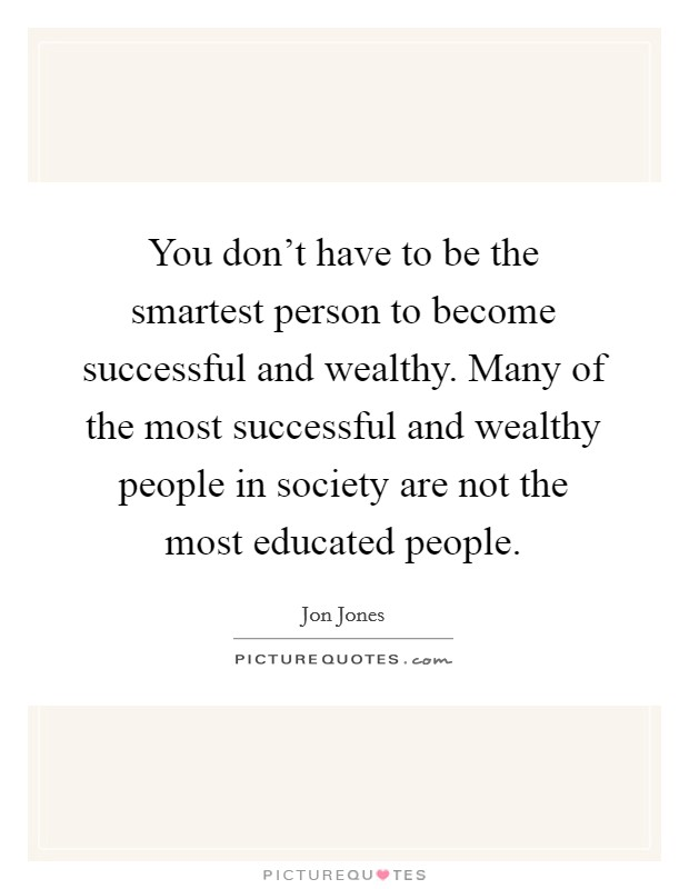 You don't have to be the smartest person to become successful and wealthy. Many of the most successful and wealthy people in society are not the most educated people Picture Quote #1