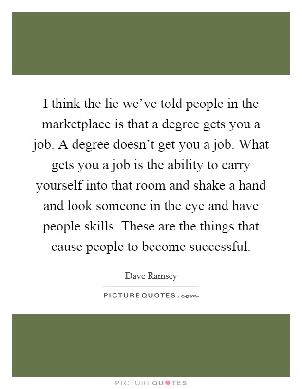 I think the lie we've told people in the marketplace is that a degree gets you a job. A degree doesn't get you a job. What gets you a job is the ability to carry yourself into that room and shake a hand and look someone in the eye and have people skills. These are the things that cause people to become successful Picture Quote #1