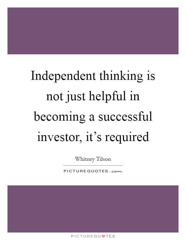 Independent thinking is not just helpful in becoming a successful investor, it's required Picture Quote #1
