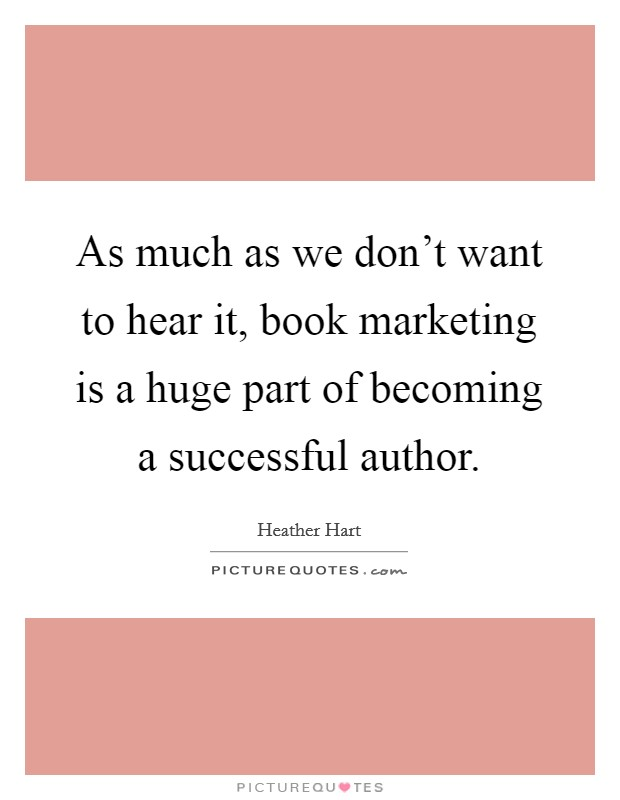 As much as we don't want to hear it, book marketing is a huge part of becoming a successful author Picture Quote #1