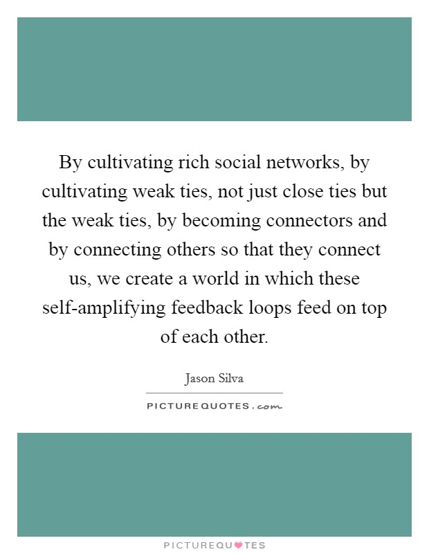 By cultivating rich social networks, by cultivating weak ties, not just close ties but the weak ties, by becoming connectors and by connecting others so that they connect us, we create a world in which these self-amplifying feedback loops feed on top of each other Picture Quote #1