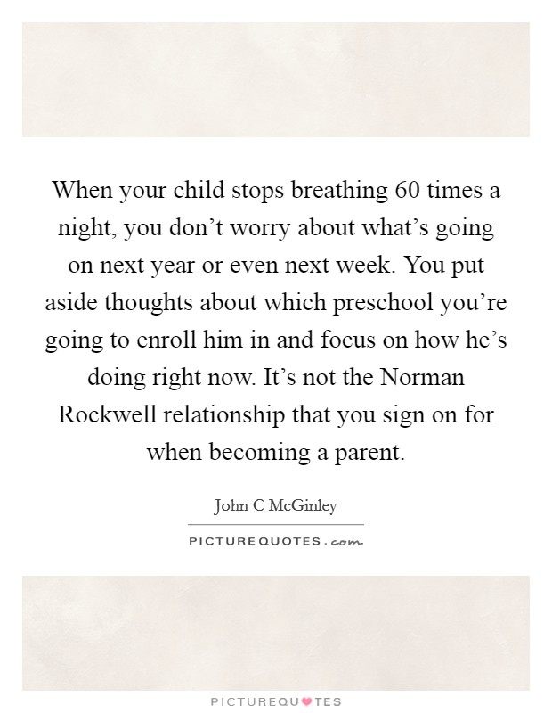 When your child stops breathing 60 times a night, you don't worry about what's going on next year or even next week. You put aside thoughts about which preschool you're going to enroll him in and focus on how he's doing right now. It's not the Norman Rockwell relationship that you sign on for when becoming a parent Picture Quote #1
