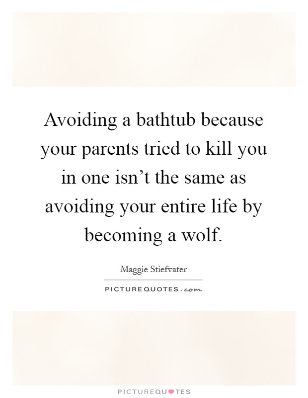 Avoiding a bathtub because your parents tried to kill you in one isn't the same as avoiding your entire life by becoming a wolf Picture Quote #1