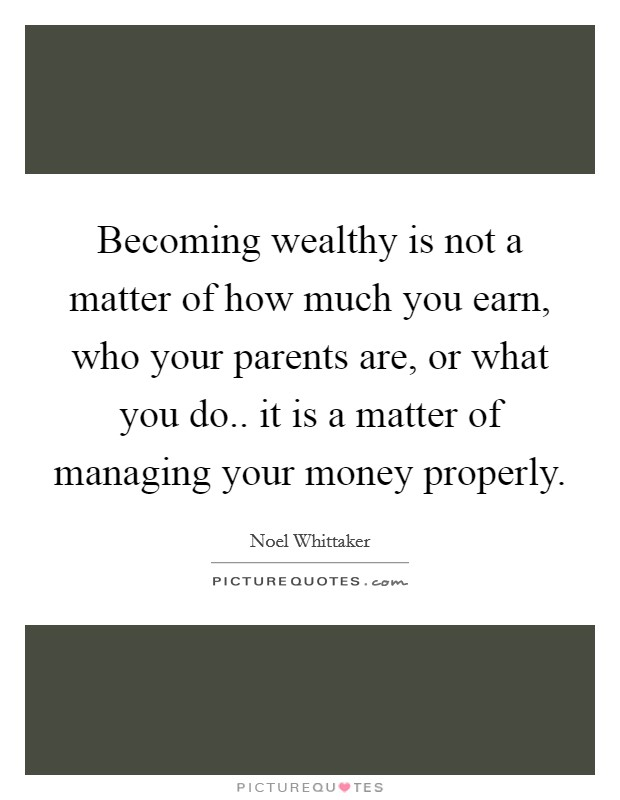 Becoming wealthy is not a matter of how much you earn, who your parents are, or what you do.. it is a matter of managing your money properly Picture Quote #1