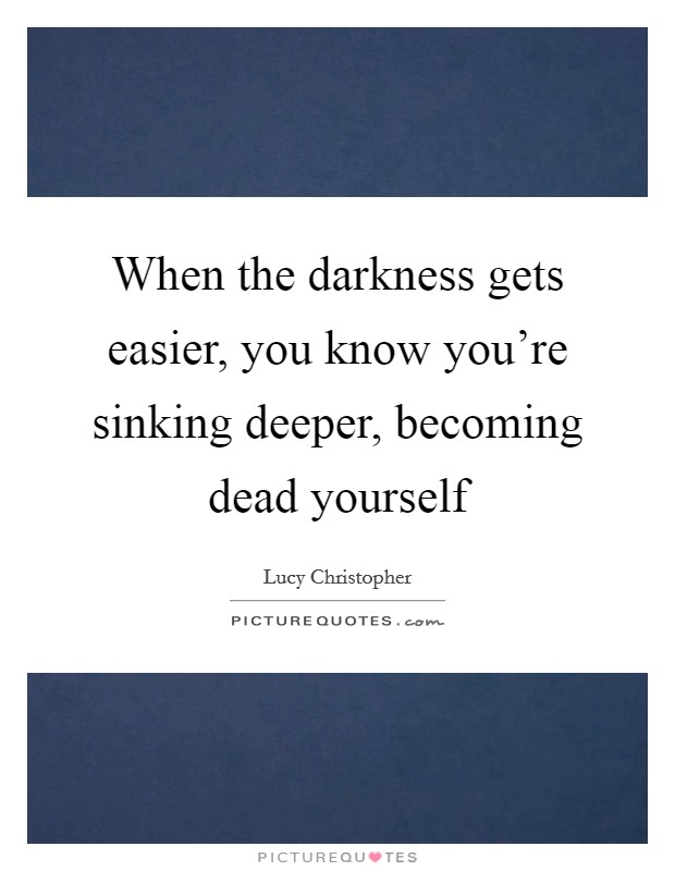 When the darkness gets easier, you know you're sinking deeper, becoming dead yourself Picture Quote #1