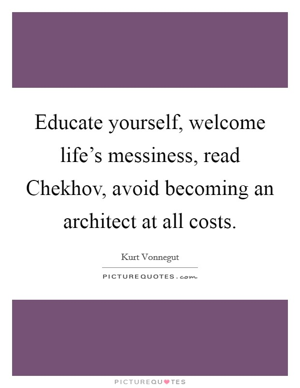 Educate yourself, welcome life's messiness, read Chekhov, avoid becoming an architect at all costs Picture Quote #1