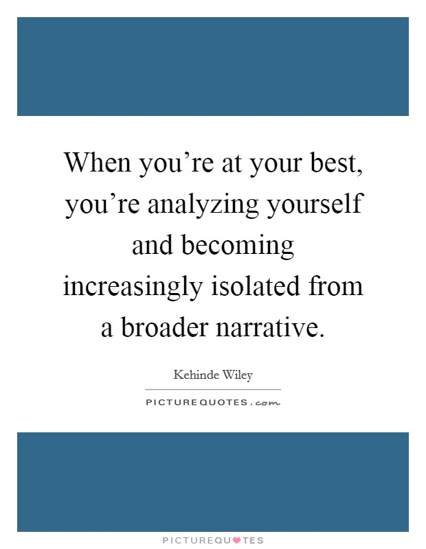 When you're at your best, you're analyzing yourself and becoming increasingly isolated from a broader narrative Picture Quote #1