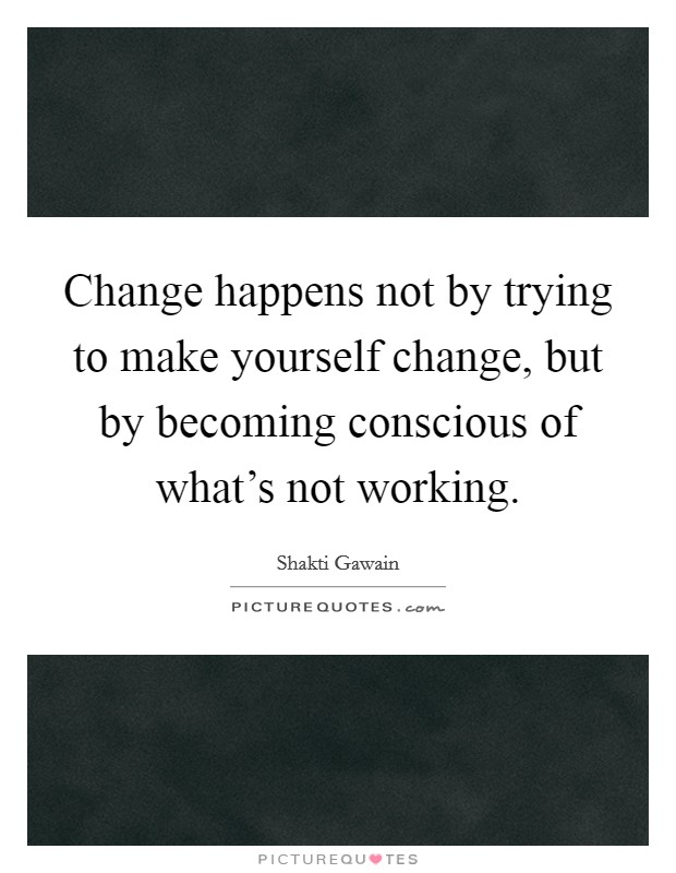 Change happens not by trying to make yourself change, but by becoming conscious of what's not working Picture Quote #1