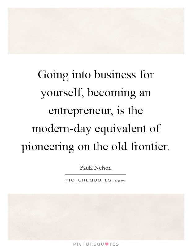 Going into business for yourself, becoming an entrepreneur, is the modern-day equivalent of pioneering on the old frontier Picture Quote #1