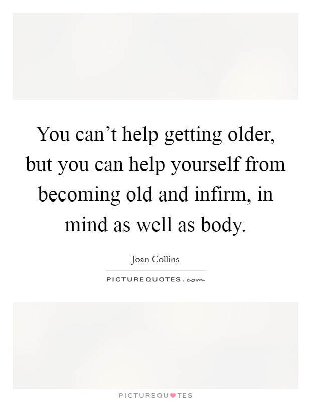 You can't help getting older, but you can help yourself from becoming old and infirm, in mind as well as body Picture Quote #1
