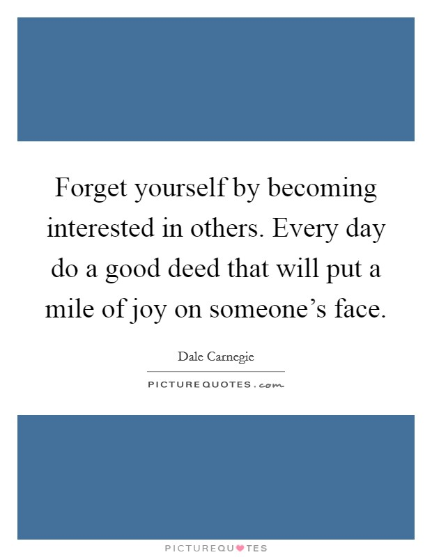 Forget yourself by becoming interested in others. Every day do a good deed that will put a mile of joy on someone's face Picture Quote #1