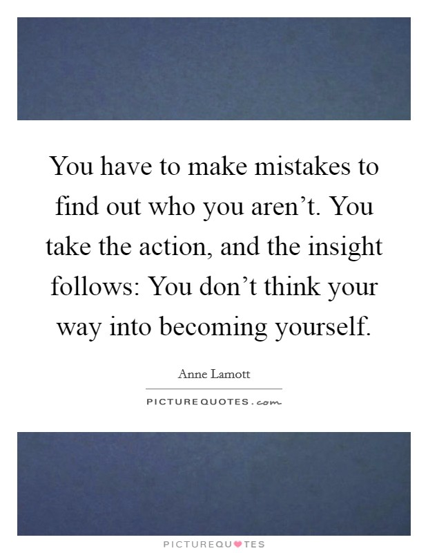 You have to make mistakes to find out who you aren't. You take the action, and the insight follows: You don't think your way into becoming yourself. Picture Quote #1