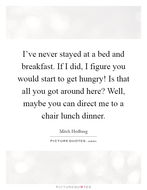 I've never stayed at a bed and breakfast. If I did, I figure you would start to get hungry! Is that all you got around here? Well, maybe you can direct me to a chair lunch dinner Picture Quote #1