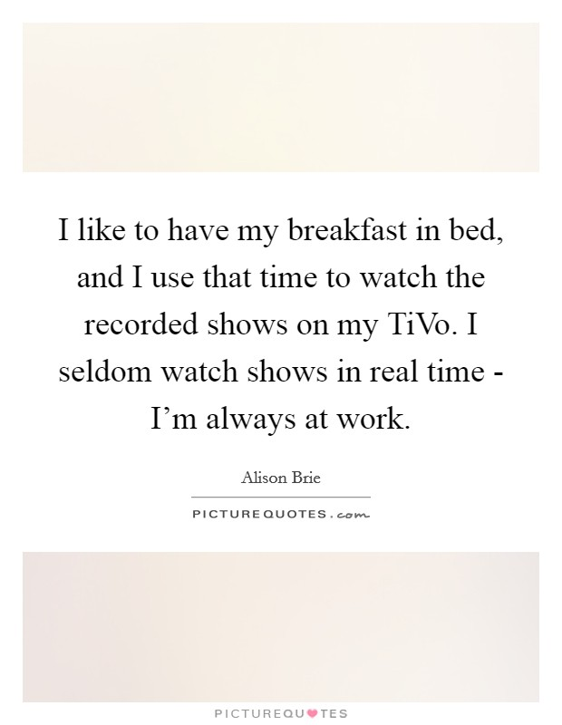 I like to have my breakfast in bed, and I use that time to watch the recorded shows on my TiVo. I seldom watch shows in real time - I'm always at work Picture Quote #1