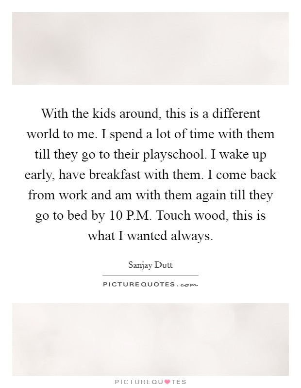 With the kids around, this is a different world to me. I spend a lot of time with them till they go to their playschool. I wake up early, have breakfast with them. I come back from work and am with them again till they go to bed by 10 P.M. Touch wood, this is what I wanted always Picture Quote #1