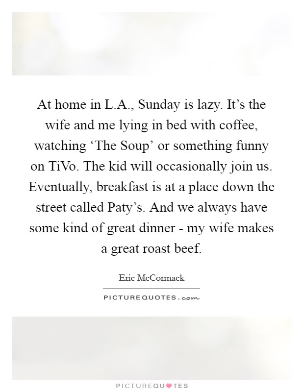 At home in L.A., Sunday is lazy. It's the wife and me lying in bed with coffee, watching 'The Soup' or something funny on TiVo. The kid will occasionally join us. Eventually, breakfast is at a place down the street called Paty's. And we always have some kind of great dinner - my wife makes a great roast beef Picture Quote #1