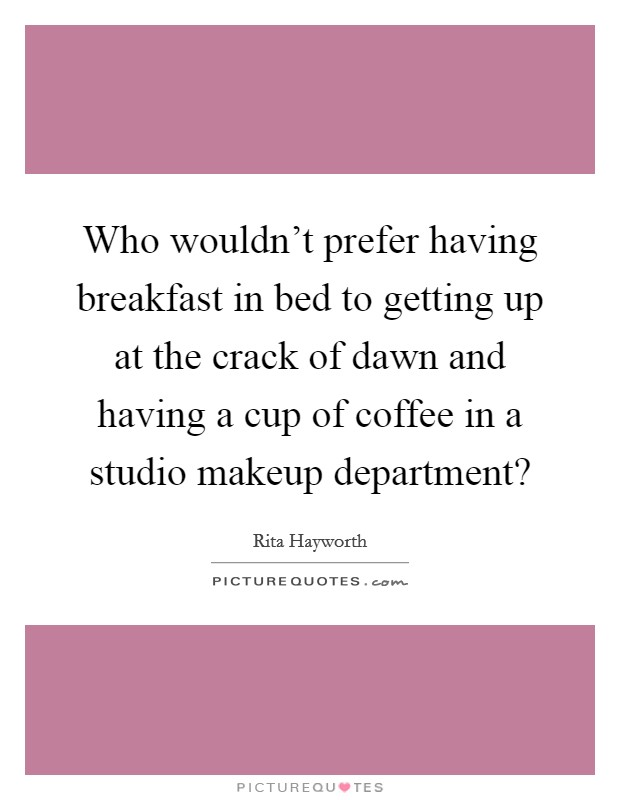 Who wouldn't prefer having breakfast in bed to getting up at the crack of dawn and having a cup of coffee in a studio makeup department? Picture Quote #1