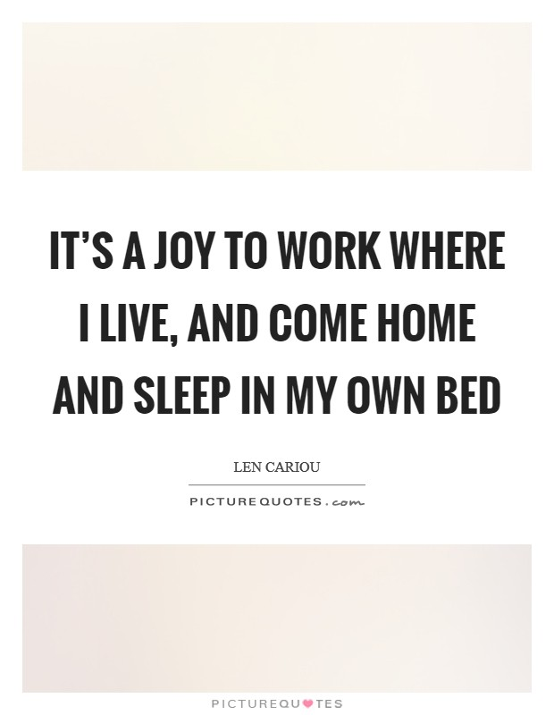 It's a joy to work where I live, and come home and sleep in my own bed Picture Quote #1