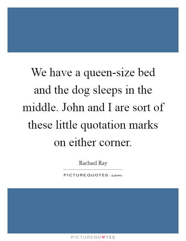 We have a queen-size bed and the dog sleeps in the middle. John and I are sort of these little quotation marks on either corner Picture Quote #1