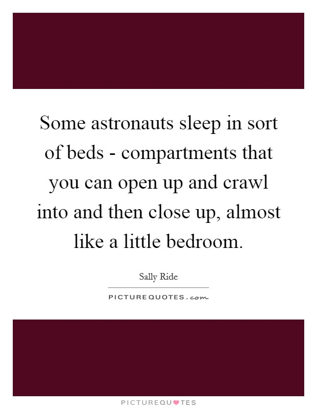 Some astronauts sleep in sort of beds - compartments that you can open up and crawl into and then close up, almost like a little bedroom Picture Quote #1