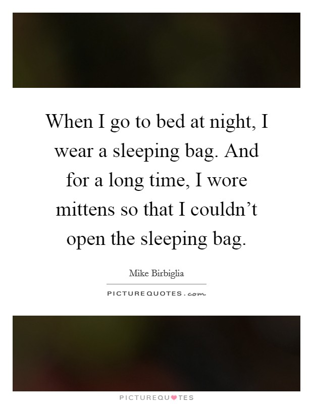 When I go to bed at night, I wear a sleeping bag. And for a long time, I wore mittens so that I couldn't open the sleeping bag Picture Quote #1