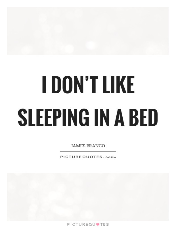 I don't like sleeping in a bed Picture Quote #1