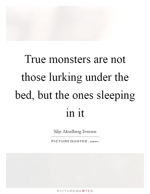 True monsters are not those lurking under the bed, but the ones sleeping in it Picture Quote #1