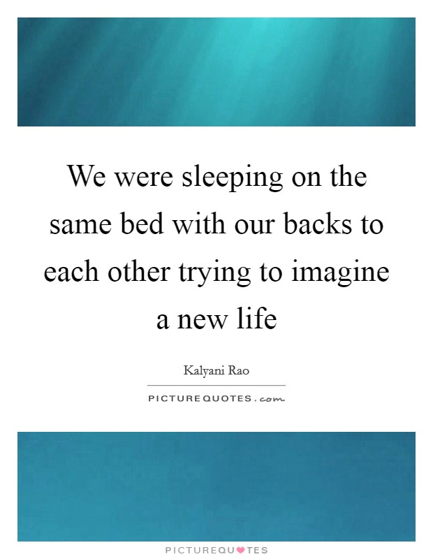 We were sleeping on the same bed with our backs to each other trying to imagine a new life Picture Quote #1