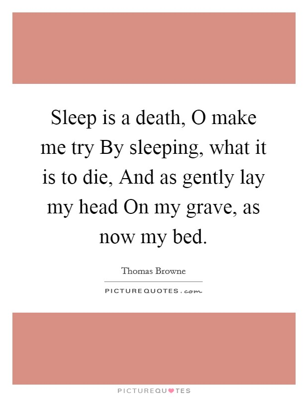 Sleep is a death, O make me try By sleeping, what it is to die, And as gently lay my head On my grave, as now my bed Picture Quote #1
