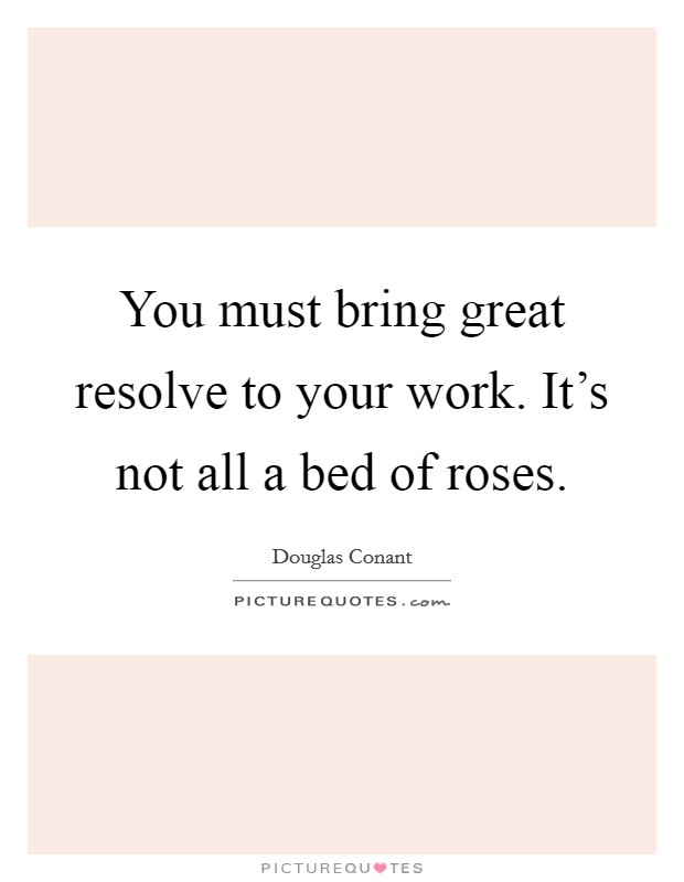 You must bring great resolve to your work. It's not all a bed of roses Picture Quote #1