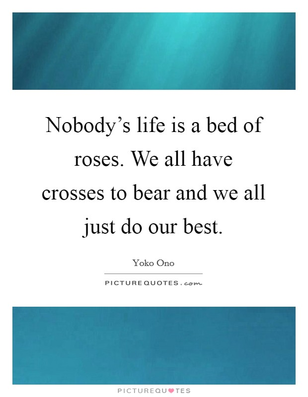 Nobody's life is a bed of roses. We all have crosses to bear and we all just do our best Picture Quote #1