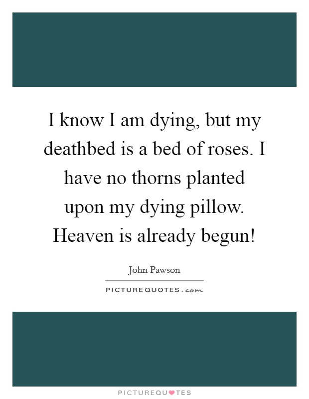 I know I am dying, but my deathbed is a bed of roses. I have no thorns planted upon my dying pillow. Heaven is already begun! Picture Quote #1