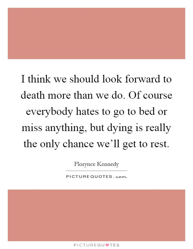 I think we should look forward to death more than we do. Of course everybody hates to go to bed or miss anything, but dying is really the only chance we'll get to rest Picture Quote #1
