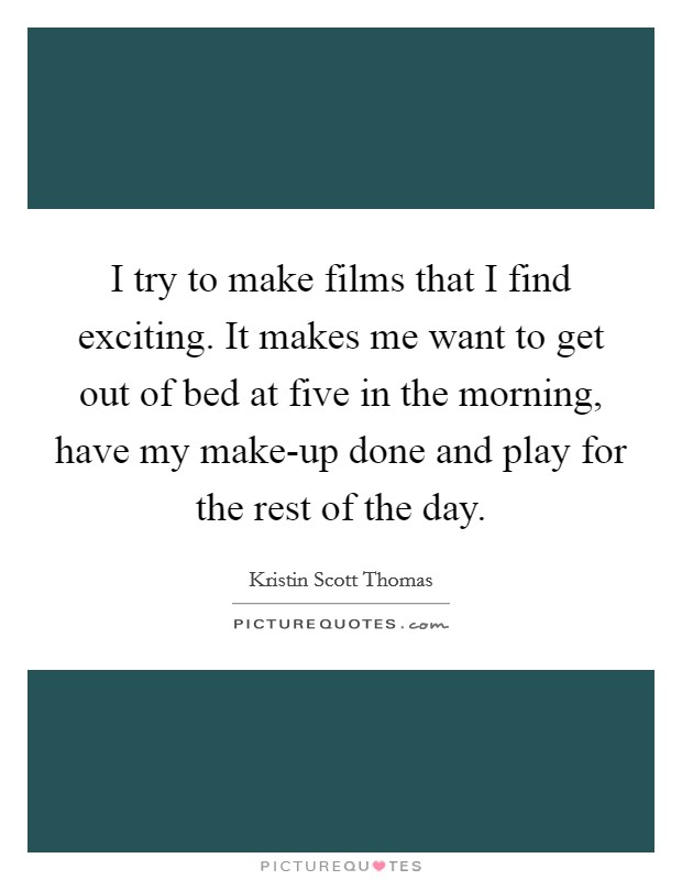 I try to make films that I find exciting. It makes me want to get out of bed at five in the morning, have my make-up done and play for the rest of the day Picture Quote #1