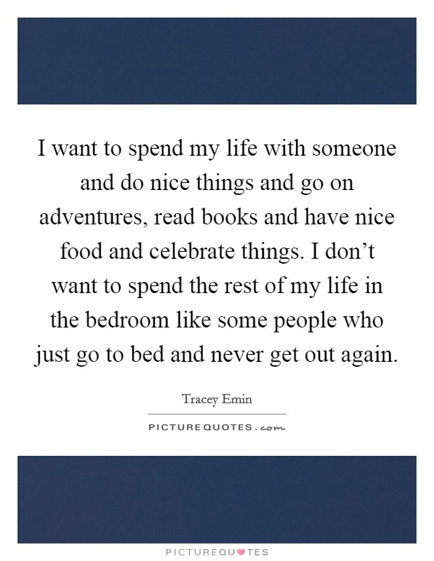I want to spend my life with someone and do nice things and go on adventures, read books and have nice food and celebrate things. I don't want to spend the rest of my life in the bedroom like some people who just go to bed and never get out again Picture Quote #1