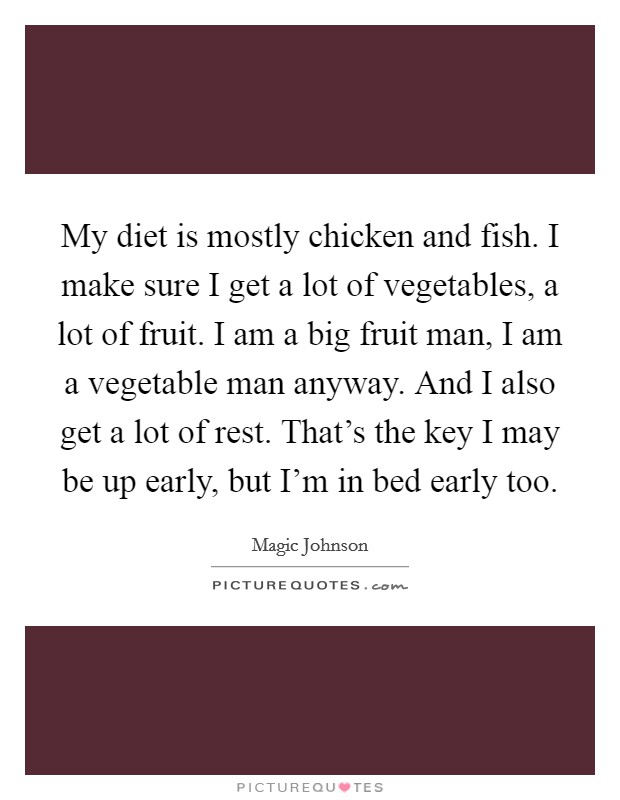 My diet is mostly chicken and fish. I make sure I get a lot of vegetables, a lot of fruit. I am a big fruit man, I am a vegetable man anyway. And I also get a lot of rest. That's the key I may be up early, but I'm in bed early too Picture Quote #1
