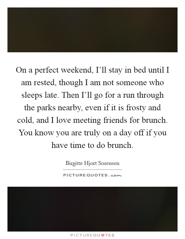 On a perfect weekend, I'll stay in bed until I am rested, though I am not someone who sleeps late. Then I'll go for a run through the parks nearby, even if it is frosty and cold, and I love meeting friends for brunch. You know you are truly on a day off if you have time to do brunch Picture Quote #1