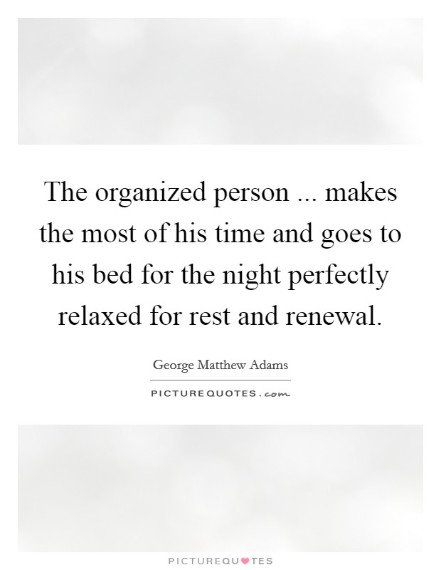 The organized person ... makes the most of his time and goes to his bed for the night perfectly relaxed for rest and renewal Picture Quote #1