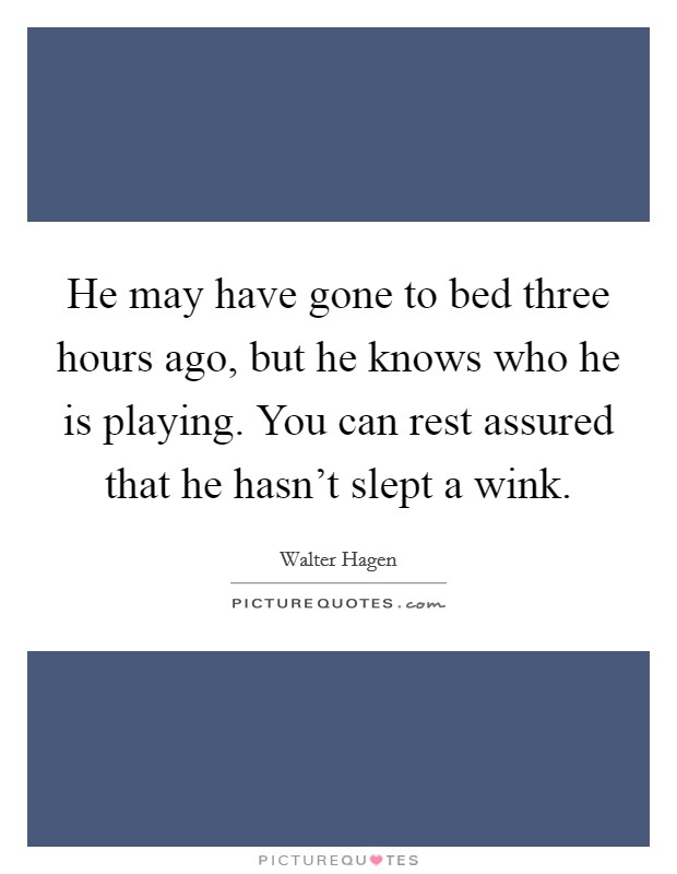 He may have gone to bed three hours ago, but he knows who he is playing. You can rest assured that he hasn't slept a wink Picture Quote #1