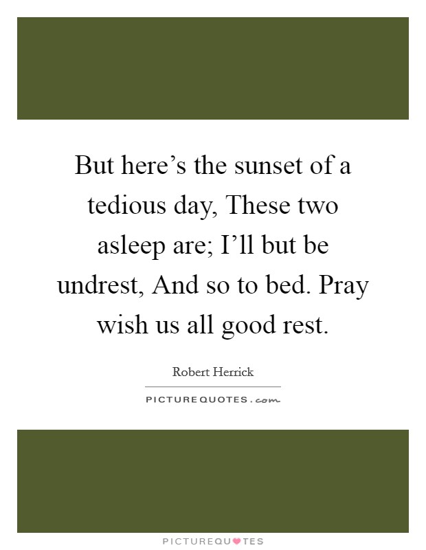 But here's the sunset of a tedious day, These two asleep are; I'll but be undrest, And so to bed. Pray wish us all good rest Picture Quote #1