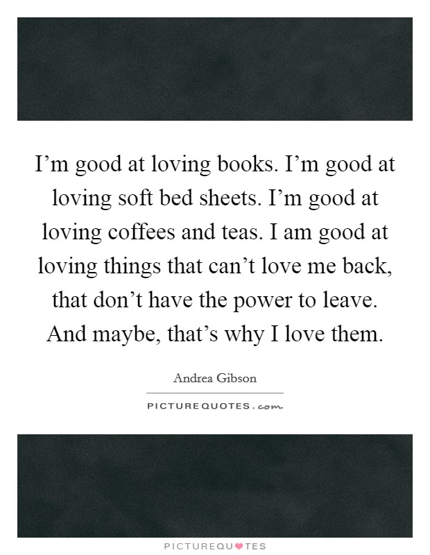 I'm good at loving books. I'm good at loving soft bed sheets. I'm good at loving coffees and teas. I am good at loving things that can't love me back, that don't have the power to leave. And maybe, that's why I love them Picture Quote #1