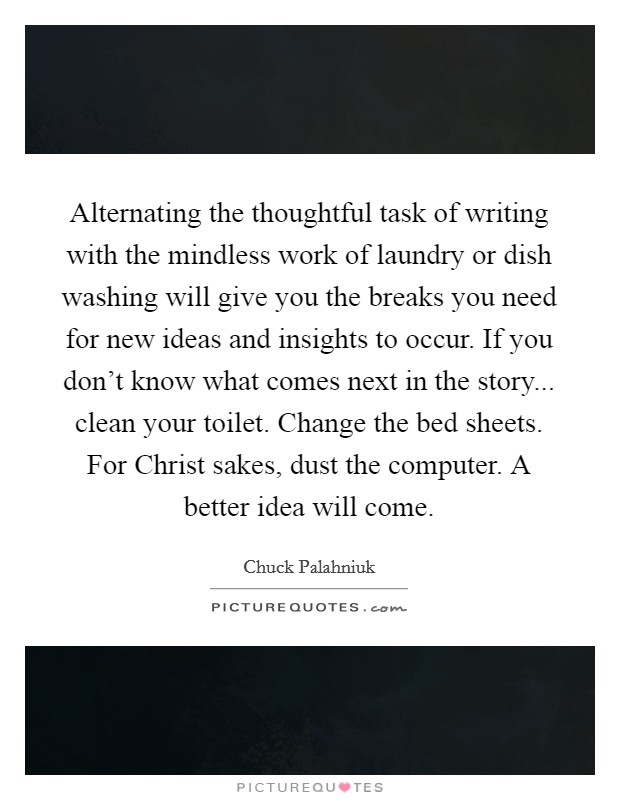 Alternating the thoughtful task of writing with the mindless work of laundry or dish washing will give you the breaks you need for new ideas and insights to occur. If you don't know what comes next in the story... clean your toilet. Change the bed sheets. For Christ sakes, dust the computer. A better idea will come Picture Quote #1