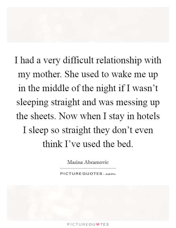 I had a very difficult relationship with my mother. She used to wake me up in the middle of the night if I wasn't sleeping straight and was messing up the sheets. Now when I stay in hotels I sleep so straight they don't even think I've used the bed Picture Quote #1