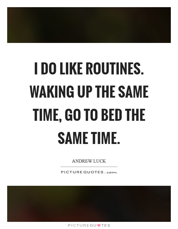 I do like routines. Waking up the same time, go to bed the same time Picture Quote #1