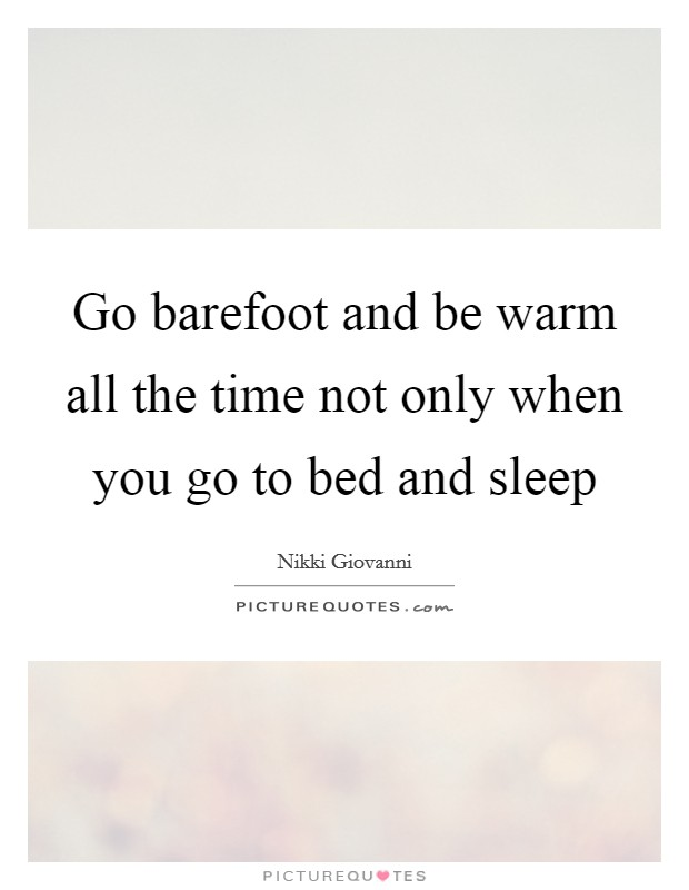 Go barefoot and be warm all the time not only when you go to bed and sleep Picture Quote #1