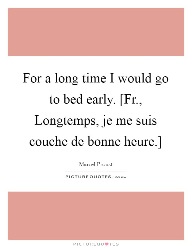 For a long time I would go to bed early. [Fr., Longtemps, je me suis couche de bonne heure.] Picture Quote #1