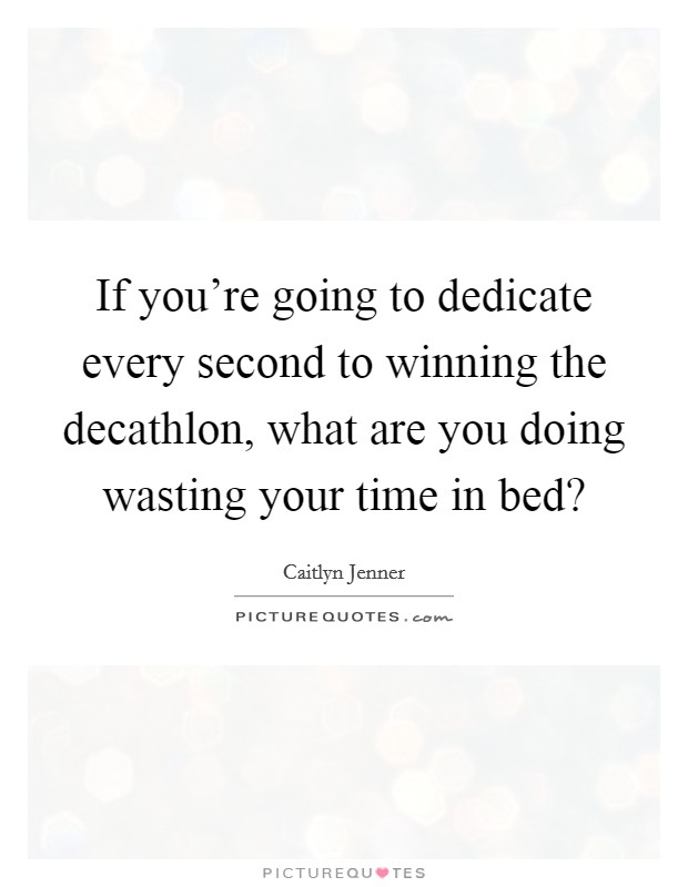 If you're going to dedicate every second to winning the decathlon, what are you doing wasting your time in bed? Picture Quote #1