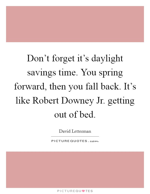 Don't forget it's daylight savings time. You spring forward, then you fall back. It's like Robert Downey Jr. getting out of bed Picture Quote #1