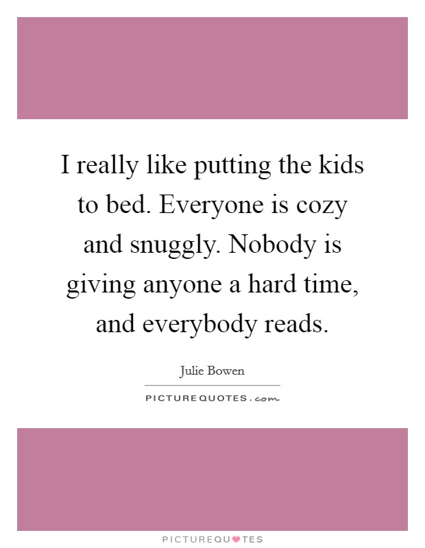 I really like putting the kids to bed. Everyone is cozy and snuggly. Nobody is giving anyone a hard time, and everybody reads Picture Quote #1