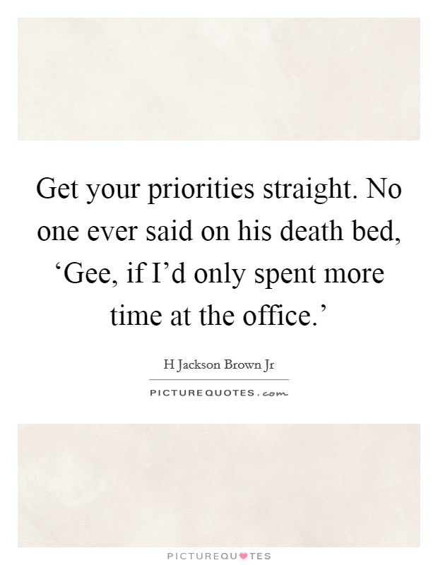 Get your priorities straight. No one ever said on his death bed, 'Gee, if I'd only spent more time at the office.' Picture Quote #1